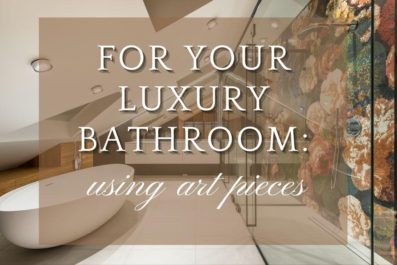 Using Art Pieces For Luxury Bathroom